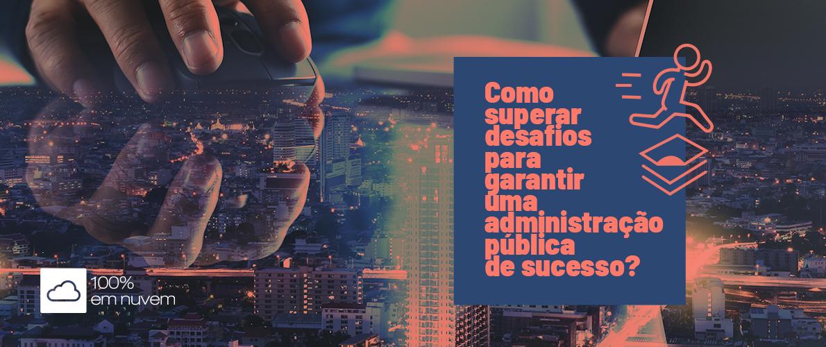 Como superar desafios para garantir uma administração pública de sucesso?